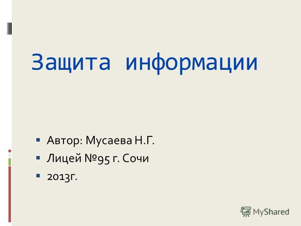 Защита информации Автор: Мусаева Н.Г. Лицей 95 г. Сочи 2013 г.