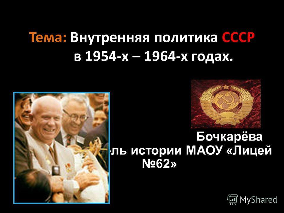 Тема: Внутренняя политика СССР в 1954-х – 1964-х годах. Бочкарёва Т.Н., учитель истории МАОУ «Лицей 62»