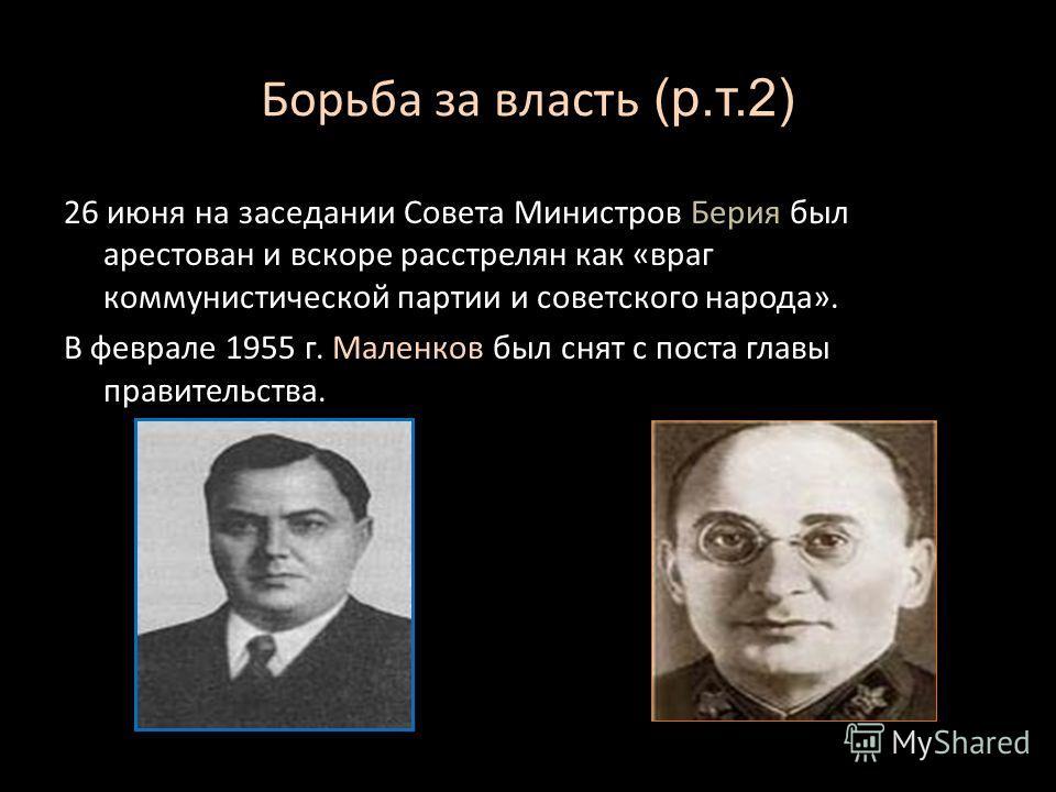 Борьба за власть (р.т.2) 26 июня на заседании Совета Министров Берия был арестован и вскоре расстрелян как «враг коммунистической партии и советского народа». В феврале 1955 г. Маленков был снят с поста главы правительства.