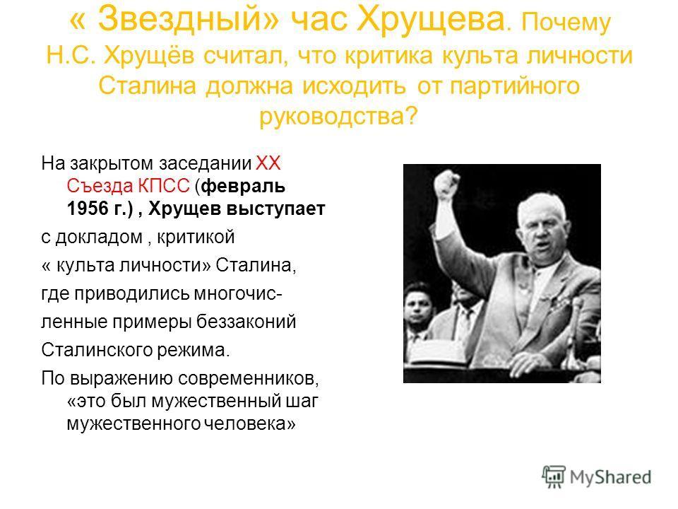 « Звездный» час Хрущева. Почему Н.С. Хрущёв считал, что критика культа личности Сталина должна исходить от партийного руководства? На закрытом заседании ХХ Съезда КПСС (февраль 1956 г.), Хрущев выступает с докладом, критикой « культа личности» Сталин
