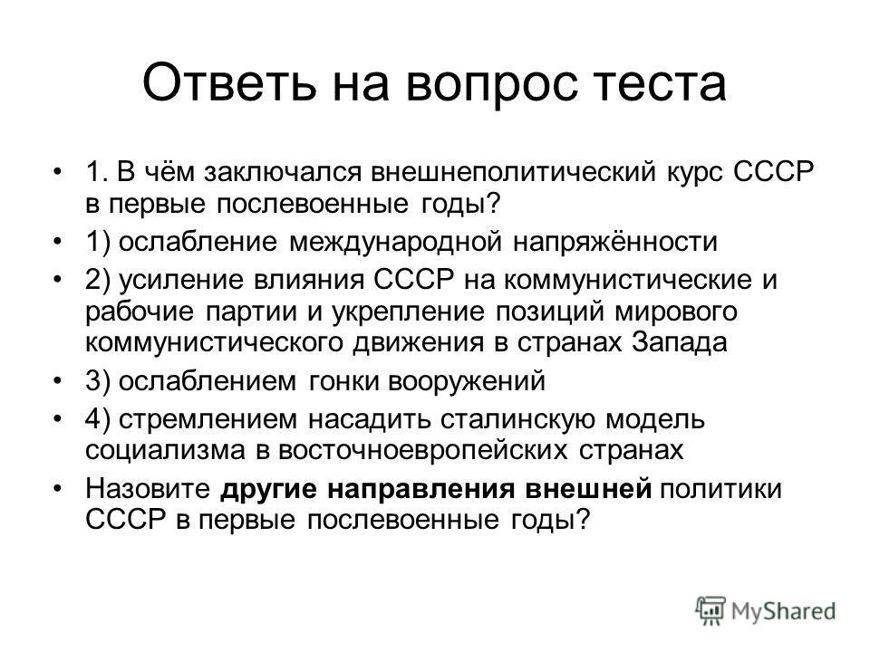 Ответь на вопрос теста 1. В чём заключался внешнеполитический курс СССР в первые послевоенные годы? 1) ослабление международной напряжённости 2) усиление влияния СССР на коммунистические и рабочие партии и укрепление позиций мирового коммунистическог