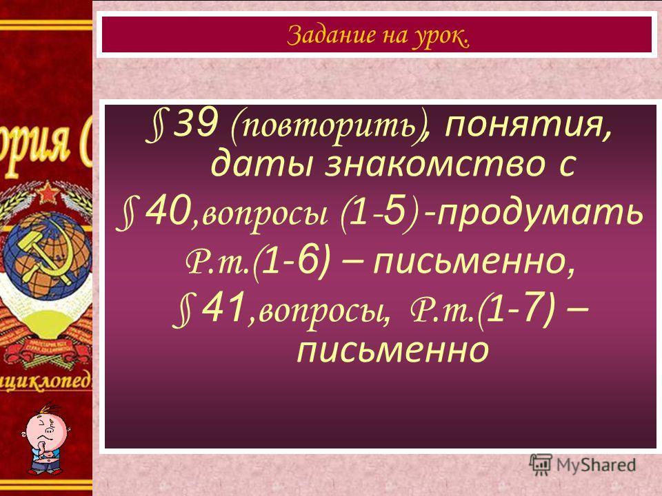 § 3 9 (повторить), понятия, даты знакомство с § 40,вопросы ( 1 - 5 ) -продумать Р.т.( 1- 6 ) – письменно, § 41,вопросы, Р.т.( 1- 7 ) – письменно Задание на урок.