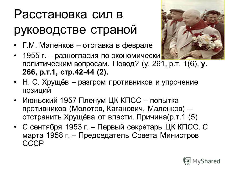 Расстановка сил в руководстве страной Г.М. Маленков – отставка в феврале 1955 г. – разногласия по экономическим и социально- политическим вопросам. Повод? (у. 261, р.т. 1(6), у. 266, р.т.1, стр.42-44 (2). Н. С. Хрущёв – разгром противников и упрочени