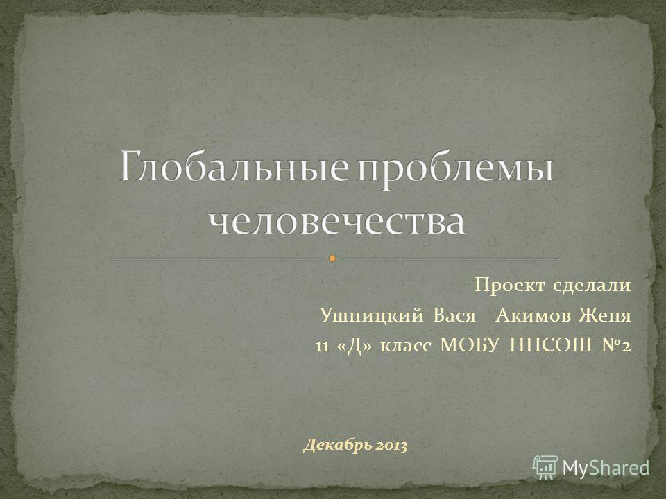 Проект сделали Ушницкий Вася Акимов Женя 11 «Д» класс МОБУ НПСОШ 2 Декабрь 2013