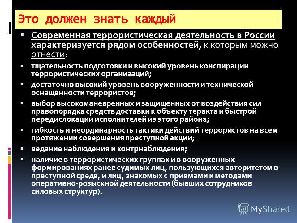 Это должен знать каждый Современная террористическая деятельность в России характеризуется рядом особенностей, к которым можно отнести : тщательность подготовки и высокий уровень конспирации террористических организаций; достаточно высокий уровень во