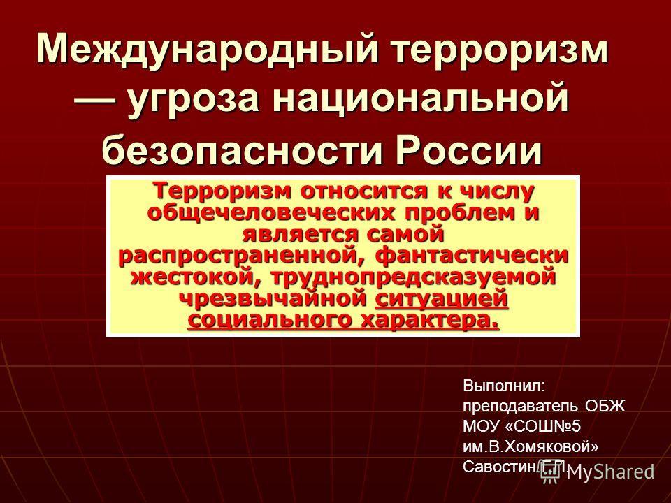 Международный терроризм угроза национальной безопасности России Терроризм относится к числу общечеловеческих проблем и является самой распространенной, фантастически жестокой, труднопредсказуемой чрезвычайной ситуацией социального характера. Выполнил
