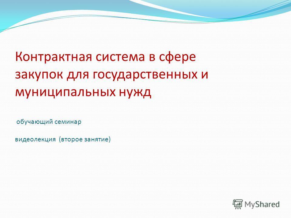Контрактная система в сфере закупок для государственных и муниципальных нужд обучающий семинар видеолекция (второе занятие)