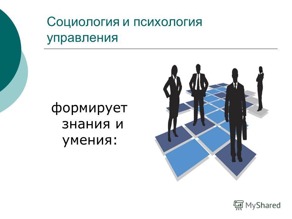 Социология и психология управления формирует знания и умения: