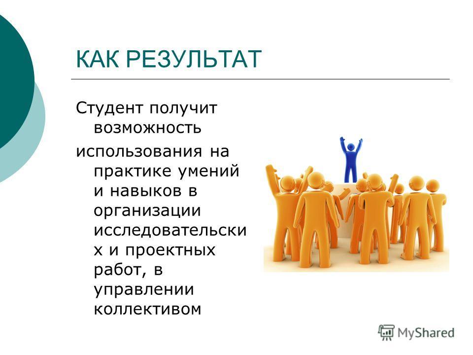 КАК РЕЗУЛЬТАТ Студент получит возможность использования на практике умений и навыков в организации исследовательски х и проектных работ, в управлении коллективом