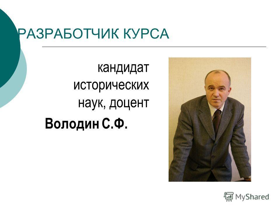 РАЗРАБОТЧИК КУРСА кандидат исторических наук, доцент Володин С.Ф.