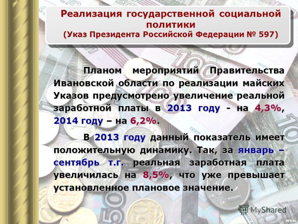 Планом мероприятий Правительства Ивановской области по реализации майских Указов предусмотрено увеличение реальной заработной платы в 2013 году - на 4,3%, 2014 году – на 6,2%. В 2013 году данный показатель имеет положительную динамику. Так, за январь