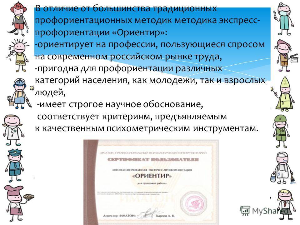 В отличие от большинства традиционных профориентационных методик методика экспресс- профориентации «Ориентир»: -ориентирует на профессии, пользующиеся спросом на современном российском рынке труда, -пригодна для профориентации различных категорий нас