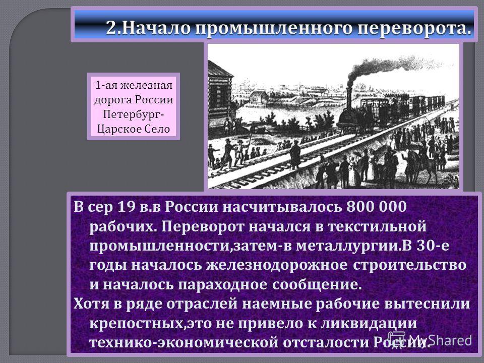 В сер 19 в. в России насчитывалось 800 000 рабочих. Переворот начался в текстильной промышленности, затем - в металлургии. В 30- е годы началось железнодорожное строительство и началось параходное сообщение. Хотя в ряде отраслей наемные рабочие вытес
