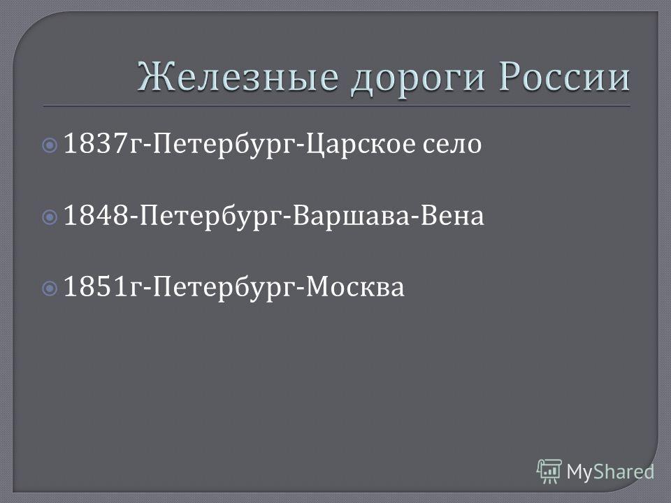1837 г - Петербург - Царское село 1848- Петербург - Варшава - Вена 1851 г - Петербург - Москва