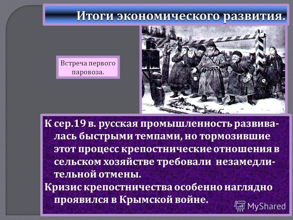 К сер.19 в. русская промышленность развива - лась быстрыми темпами, но тормозившие этот процесс крепостнические отношения в сельском хозяйстве требовали незамедли - тельной отмены. Кризис крепостничества особенно наглядно проявился в Крымской войне.