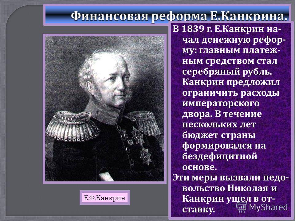 В 1839 г. Е. Канкрин на - чал денежную рефор - му : главным платеж - ным средством стал серебряный рубль. Канкрин предложил ограничить расходы императорского двора. В течение нескольких лет бюджет страны формировался на бездефицитной основе. Эти меры