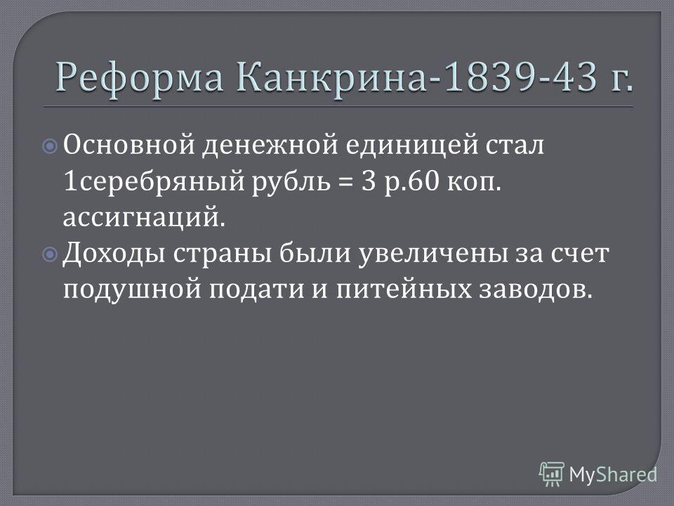 Основной денежной единицей стал 1 серебряный рубль = 3 р.60 коп. ассигнаций. Доходы страны были увеличены за счет подушной подати и питейных заводов.