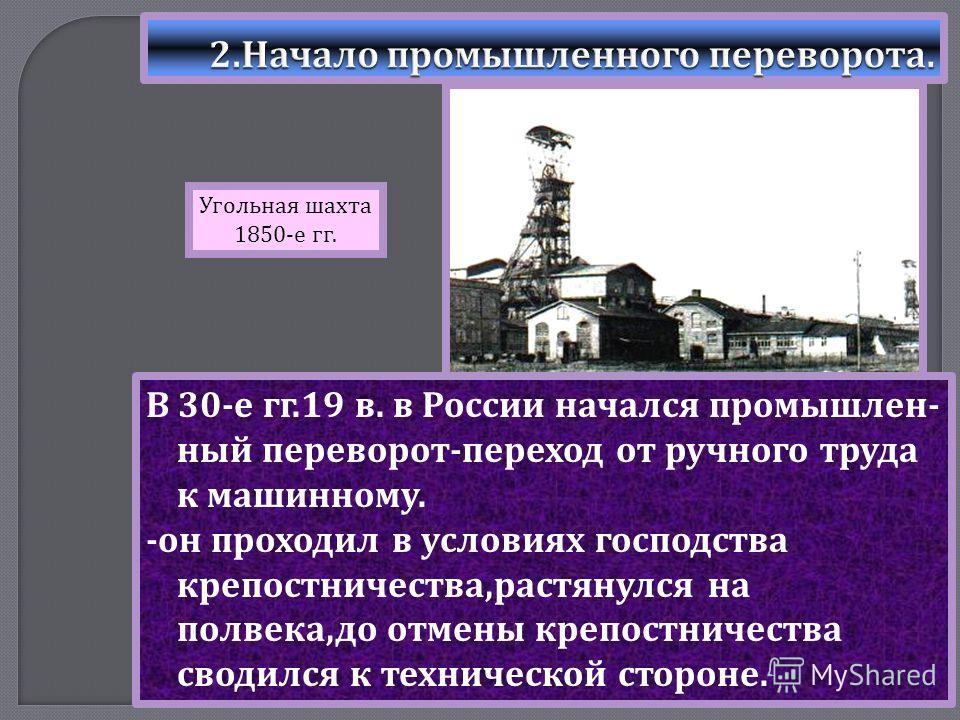 В 30- е гг.19 в. в России начался промышлен - ный переворот - переход от ручного труда к машинному. - он проходил в условиях господства крепостничества, растянулся на полвека, до отмены крепостничества сводился к технической стороне. Угольная шахта 1