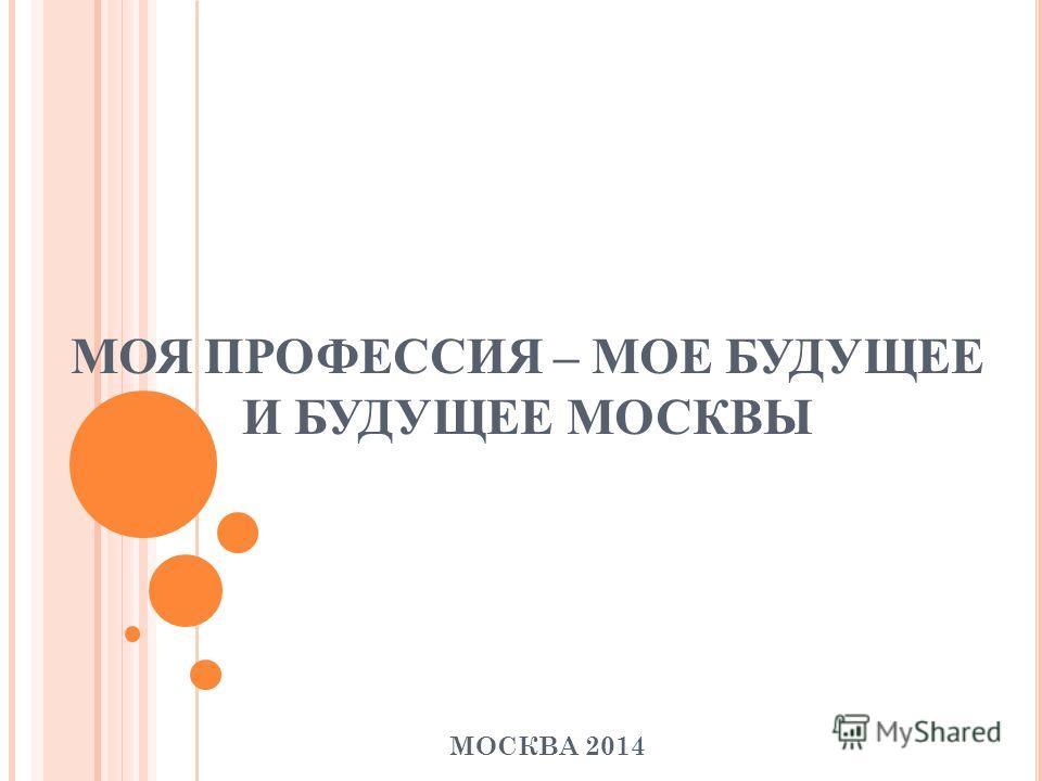 МОЯ ПРОФЕССИЯ – МОЕ БУДУЩЕЕ И БУДУЩЕЕ МОСКВЫ МОСКВА 2014