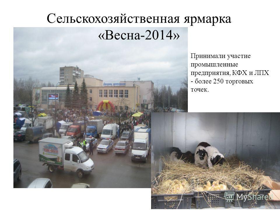 Сельскохозяйственная ярмарка «Весна-2014» Принимали участие промышленные предприятия, КФХ и ЛПХ - более 250 торговых точек.