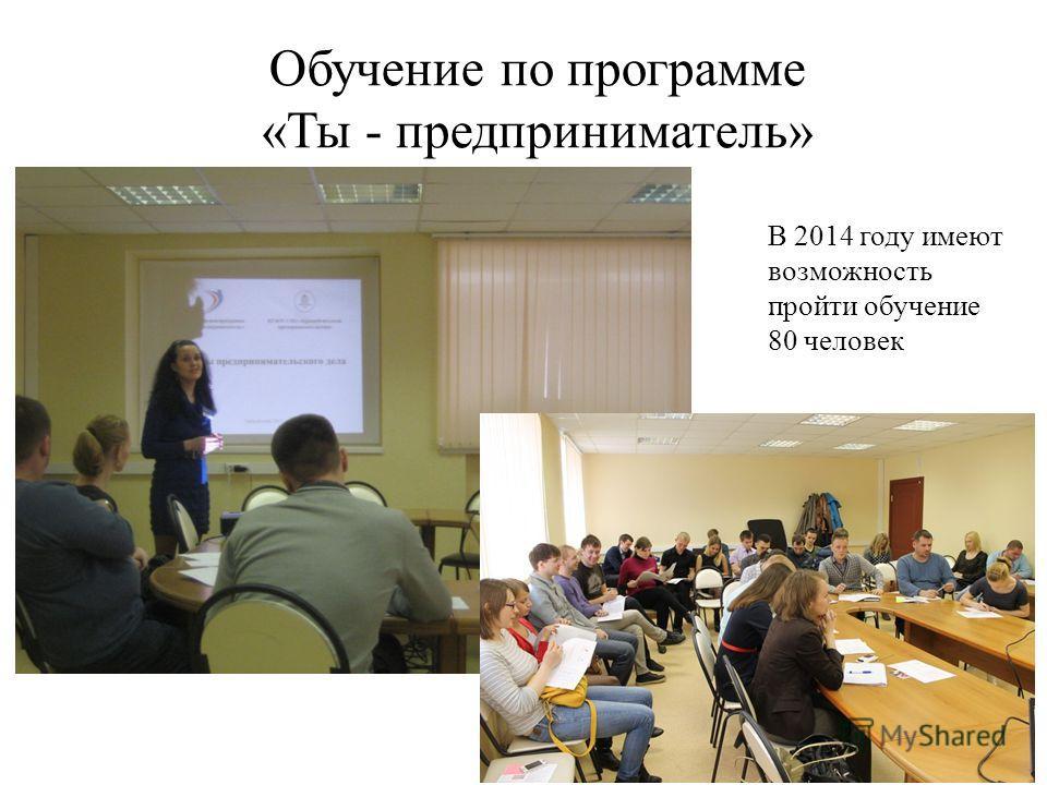 Обучение по программе «Ты - предприниматель» В 2014 году имеют возможность пройти обучение 80 человек