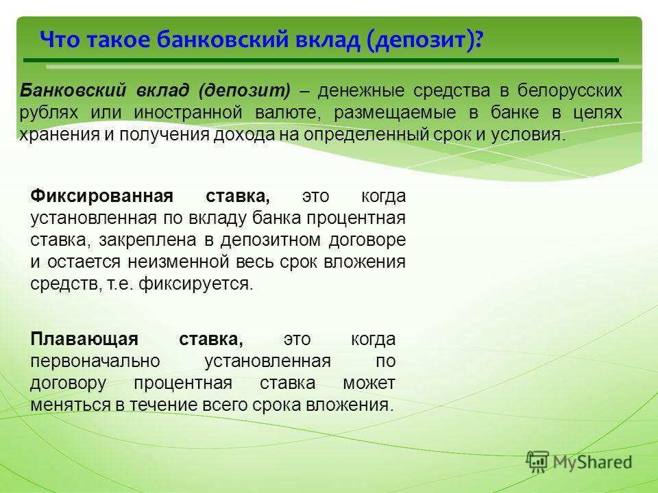 Что такое банковский вклад (депозит)? Банковский вклад (депозит) – денежные средства в белорусских рублях или иностранной валюте, размещаемые в банке в целях хранения и получения дохода на определенный срок и условия. Фиксированная ставка, это когда