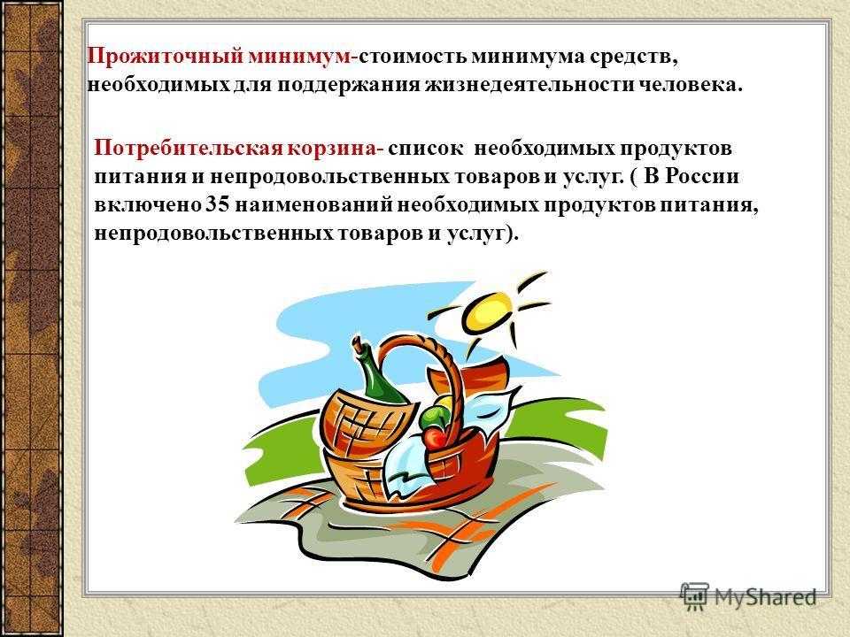 Прожиточный минимум-стоимость минимума средств, необходимых для поддержания жизнедеятельности человека. Потребительская корзина- список необходимых продуктов питания и непродовольственных товаров и услуг. ( В России включено 35 наименований необходим