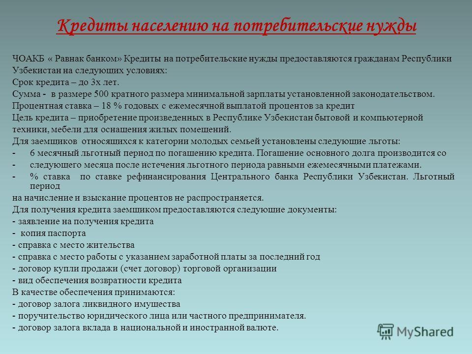 Кредиты населению на потребительские нужды ЧОАКБ « Равнак банком» Кредиты на потребительские нужды предоставляются гражданам Республики Узбекистан на следующих условиях: Срок кредита – до 3 х лет. Сумма - в размере 500 кратного размера минимальной за