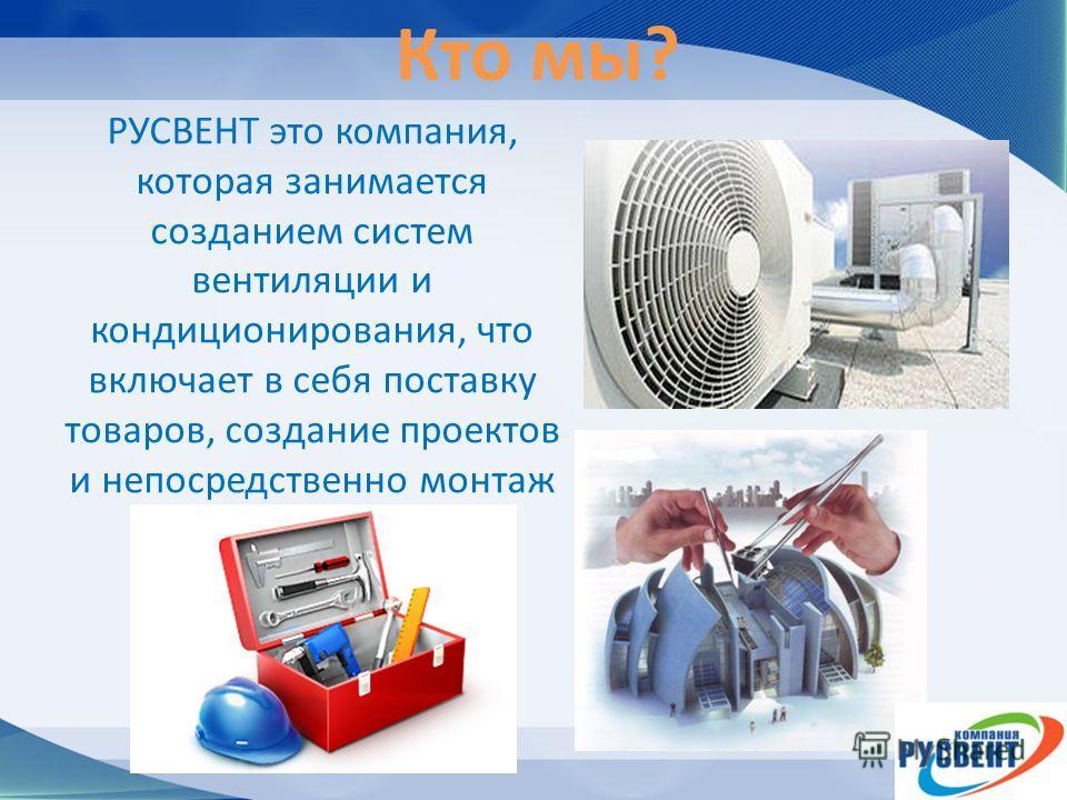Кто мы? РУСВЕНТ это компания, которая занимается созданием систем вентиляции и кондиционирования, что включает в себя поставку товаров, создание проектов и непосредственно монтаж
