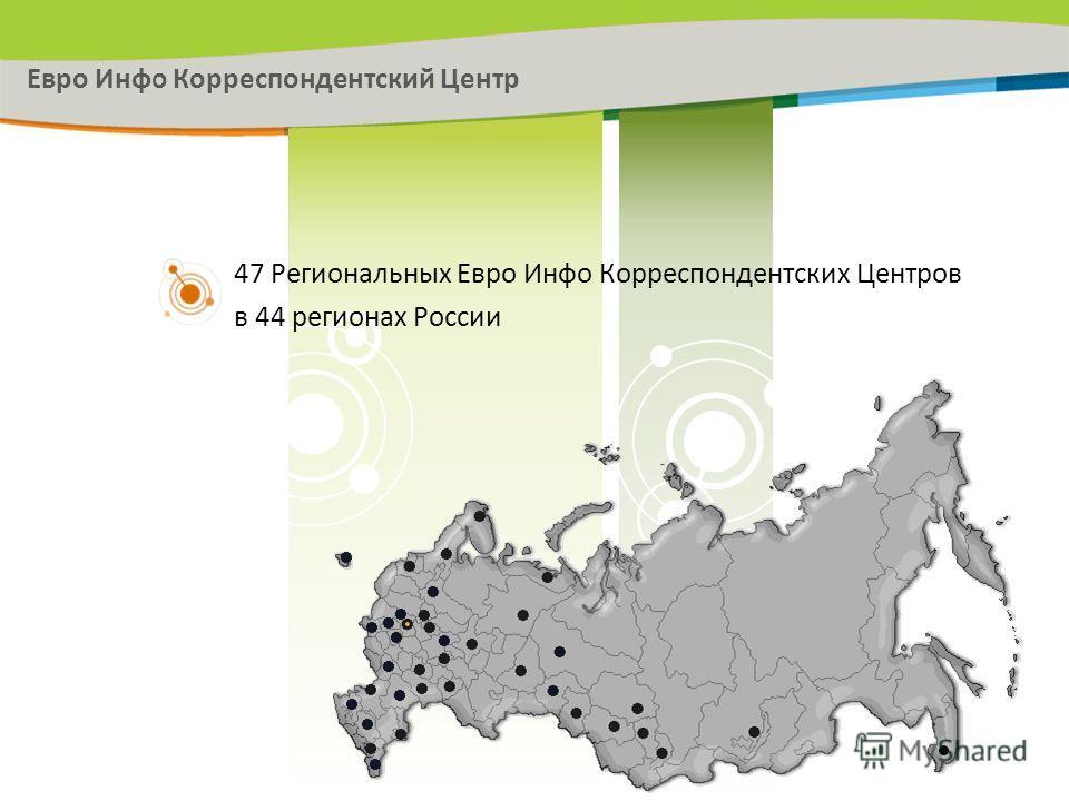 47 Региональных Евро Инфо Корреспондентских Центров в 44 регионах России Евро Инфо Корреспондентский Центр
