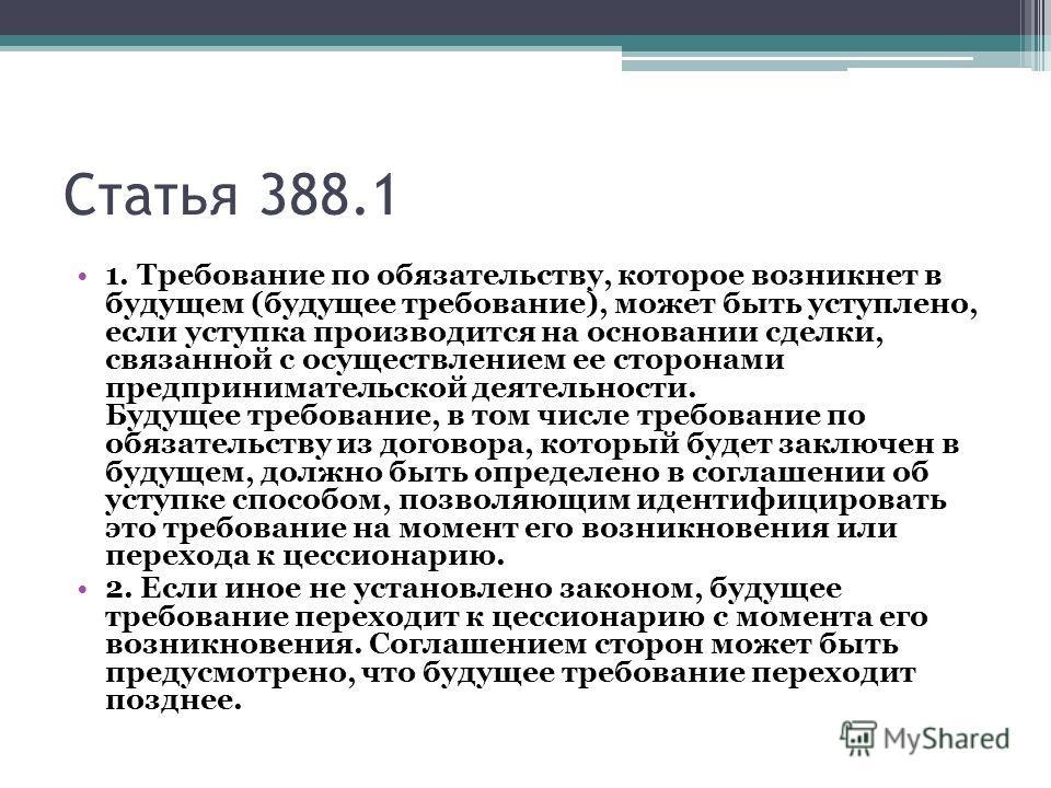 Статья 388.1 1. Требование по обязательству, которое возникнет в будущем (будущее требование), может быть уступлено, если уступка производится на основании сделки, связанной с осуществлением ее сторонами предпринимательской деятельности. Будущее треб