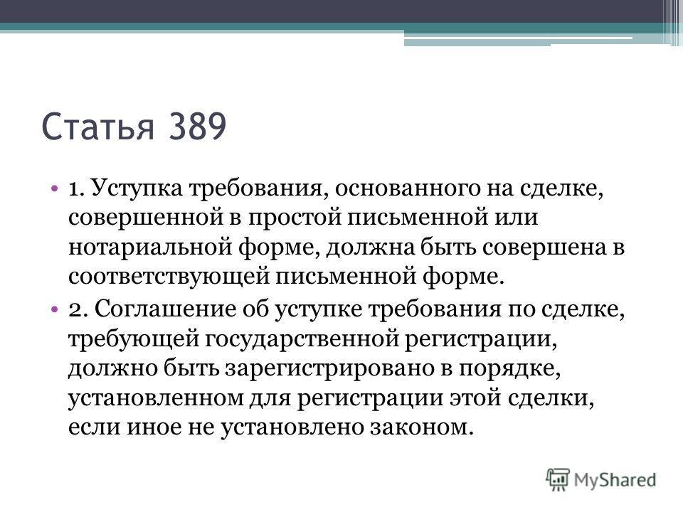 Статья 389 1. Уступка требования, основанного на сделке, совершенной в простой письменной или нотариальной форме, должна быть совершена в соответствующей письменной форме. 2. Соглашение об уступке требования по сделке, требующей государственной регис