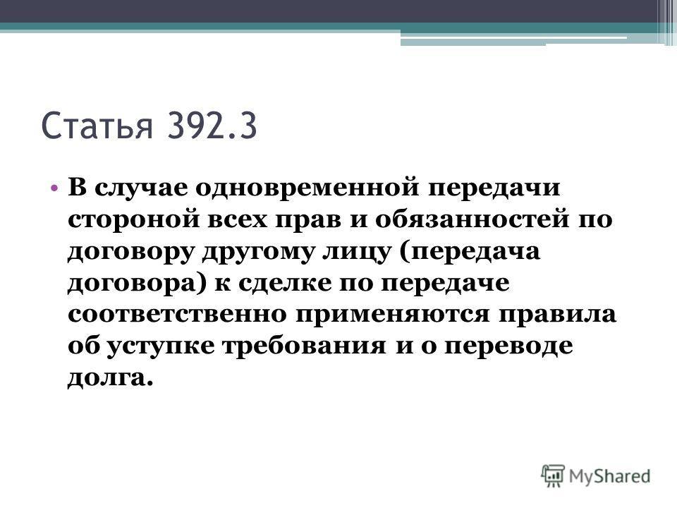 Статья 392.3 В случае одновременной передачи стороной всех прав и обязанностей по договору другому лицу (передача договора) к сделке по передаче соответственно применяются правила об уступке требования и о переводе долга.