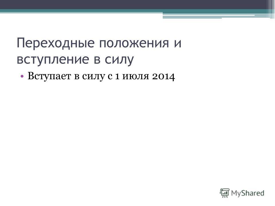 Переходные положения и вступление в силу Вступает в силу с 1 июля 2014