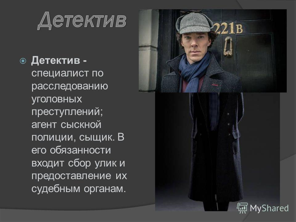 Детектив - специалист по расследованию уголовных преступлений; агент сыскной полиции, сыщик. В его обязанности входит сбор улик и предоставление их судебным органам.