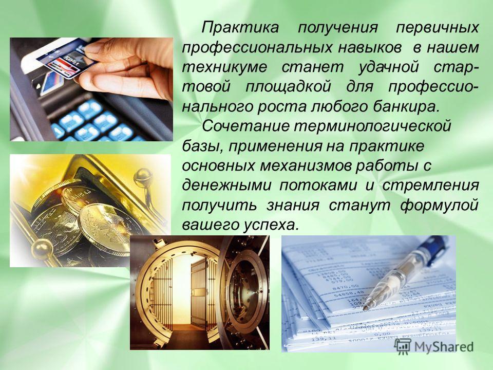 Практика получения первичных профессиональных навыков в нашем техникуме станет удачной стар- товой площадкой для профессио- нального роста любого банкира. Сочетание терминологической базы, применения на практике основных механизмов работы с денежными