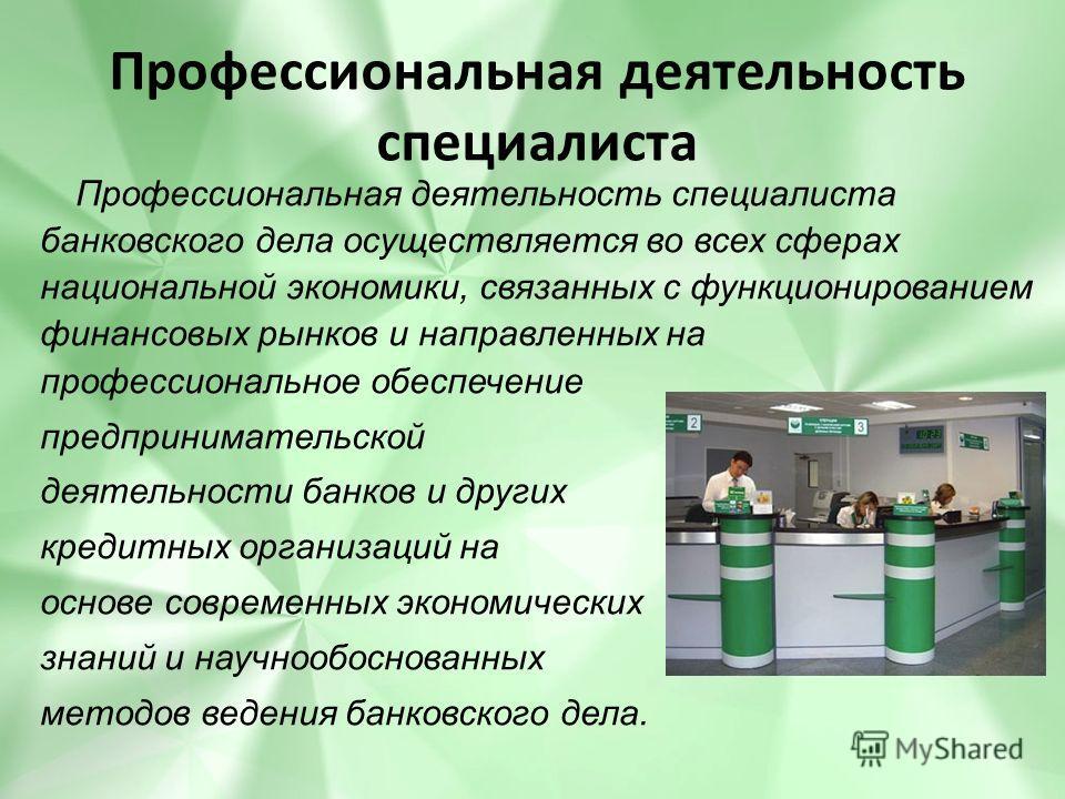 Профессиональная деятельность специалиста Профессиональная деятельность специалиста банковского дела осуществляется во всех сферах национальной экономики, связанных с функционированием финансовых рынков и направленных на профессиональное обеспечение