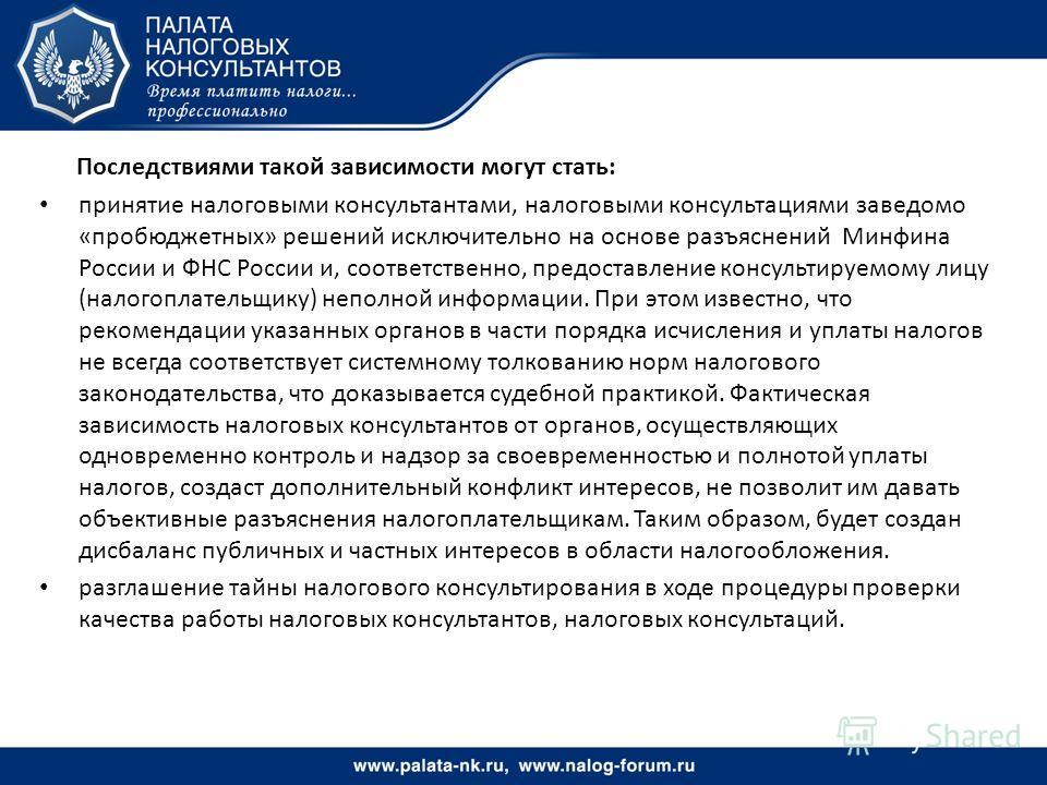 Последствиями такой зависимости могут стать: принятие налоговыми консультантами, налоговыми консультациями заведомо «пробюджетных» решений исключительно на основе разъяснений Минфина России и ФНС России и, соответственно, предоставление консультируем