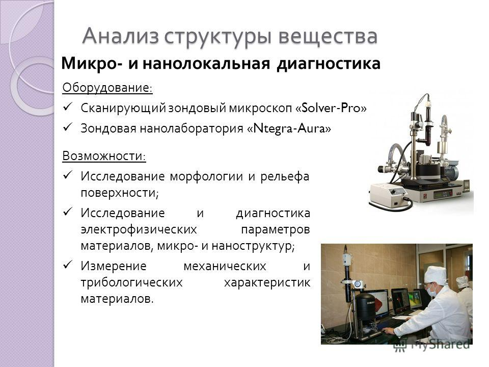 Анализ структуры вещества Микро - и нанолокальная диагностика Оборудование : Сканирующий зондовый микроскоп «Solver-Pro» Зондовая нанолаборатория «Ntegra-Aura» Возможности : Исследование морфологии и рельефа поверхности ; Исследование и диагностика э