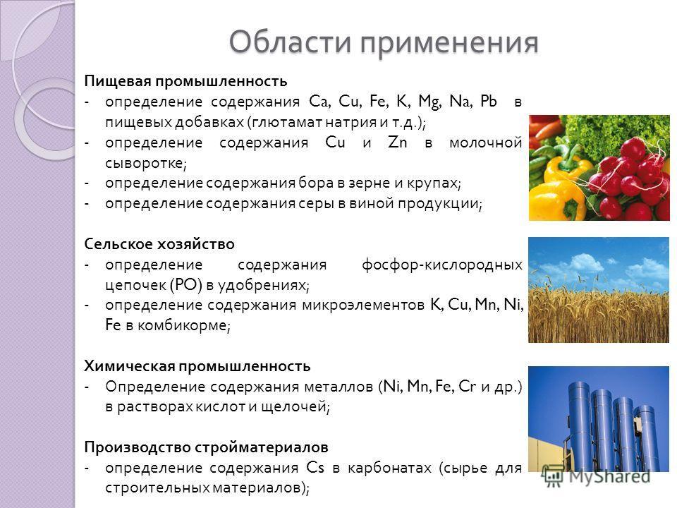 Области применения Пищевая промышленность -определение содержания Ca, Cu, Fe, K, Mg, Na, Pb в пищевых добавках ( глютамат натрия и т. д.); -определение содержания Cu и Zn в молочной сыворотке ; -определение содержания бора в зерне и крупах ; -определ