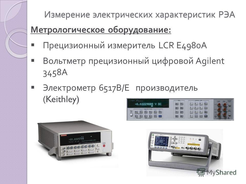 Измерение электрических характеристик РЭА Метрологическое оборудование : Прецизионный измеритель LCR E4980A Вольтметр прецизионный цифровой Agilent 3458A Электрометр 6517 В / Е производитель (Keithley)