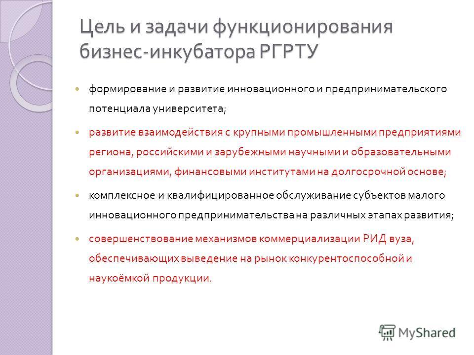 Цель и задачи функционирования бизнес - инкубатора РГРТУ формирование и развитие инновационного и предпринимательского потенциала университета ; развитие взаимодействия с крупными промышленными предприятиями региона, российскими и зарубежными научным