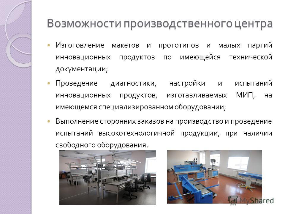 Возможности производственного центра Изготовление макетов и прототипов и малых партий инновационных продуктов по имеющейся технической документации ; Проведение диагностики, настройки и испытаний инновационных продуктов, изготавливаемых МИП, на имеющ