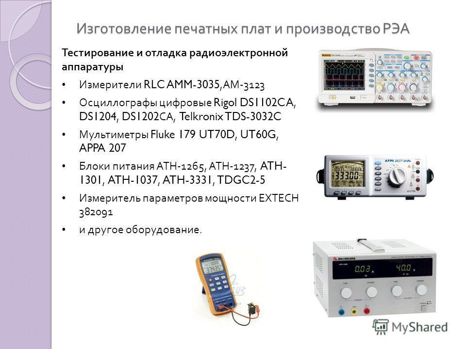Изготовление печатных плат и производство РЭА Тестирование и отладка радиоэлектронной аппаратуры Измерители RLC AMM-3035, АМ -3123 Осциллографы цифровые Rigol DS1102CA, DS1204, DS1202 СА, Telkronix TDS-3032C Мультиметры Fluke 179 UT70D, UT60G, APPA 2
