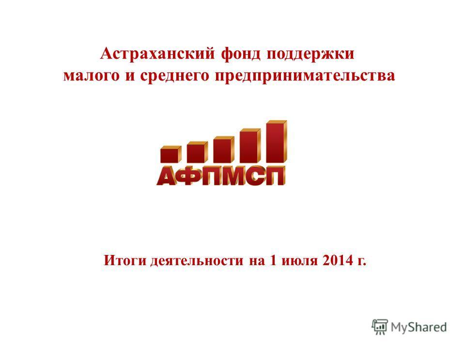 Астраханский фонд поддержки малого и среднего предпринимательства Итоги деятельности на 1 июля 2014 г.