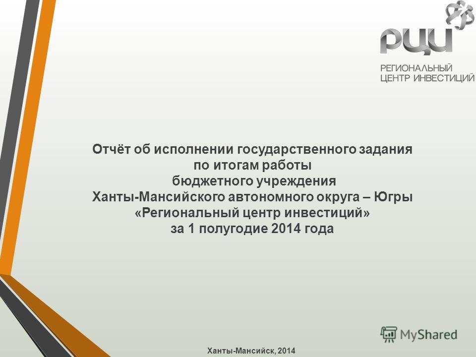 Отчёт об исполнении государственного задания по итогам работы бюджетного учреждения Ханты-Мансийского автономного округа – Югры «Региональный центр инвестиций» за 1 полугодие 2014 года Ханты-Мансийск, 2014