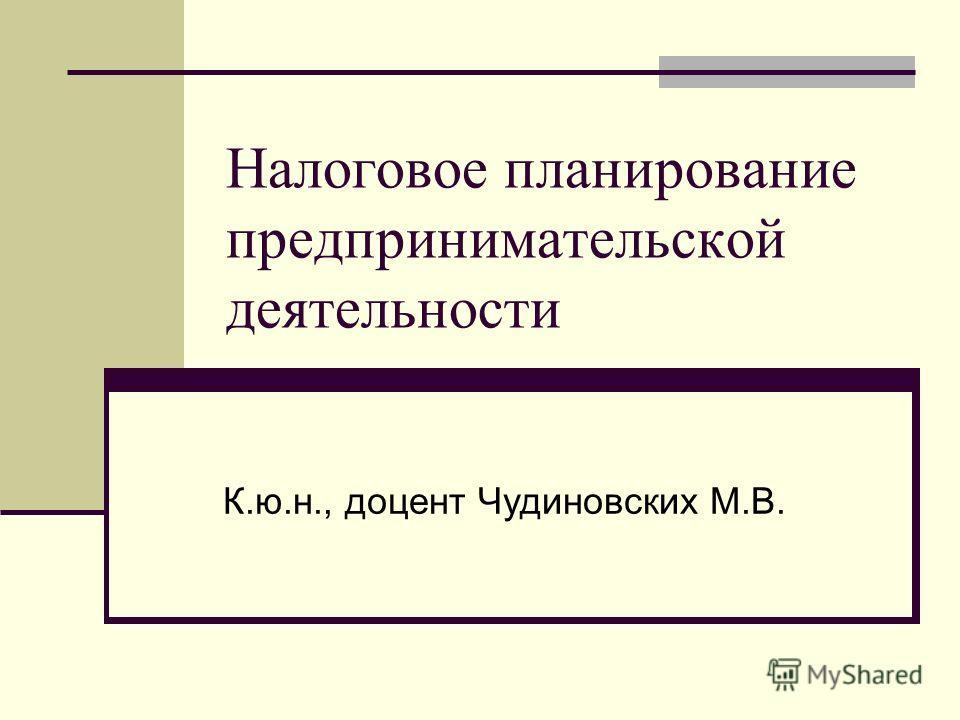 Налоговое планирование предпринимательской деятельности К.ю.н., доцент Чудиновских М.В.