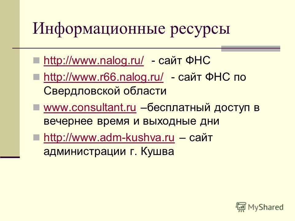 Информационные ресурсы http://www.nalog.ru/ - сайт ФНС http://www.nalog.ru/ http://www.r66.nalog.ru/ - сайт ФНС по Свердловской области http://www.r66.nalog.ru/ www.consultant.ru –бесплатный доступ в вечернее время и выходные дни www.consultant.ru ht