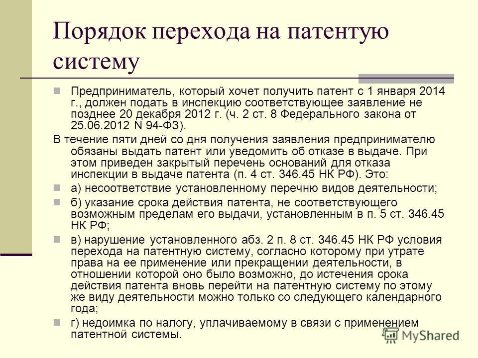 Порядок перехода на патентую систему Предприниматель, который хочет получить патент с 1 января 2014 г., должен подать в инспекцию соответствующее заявление не позднее 20 декабря 2012 г. (ч. 2 ст. 8 Федерального закона от 25.06.2012 N 94-ФЗ). В течени