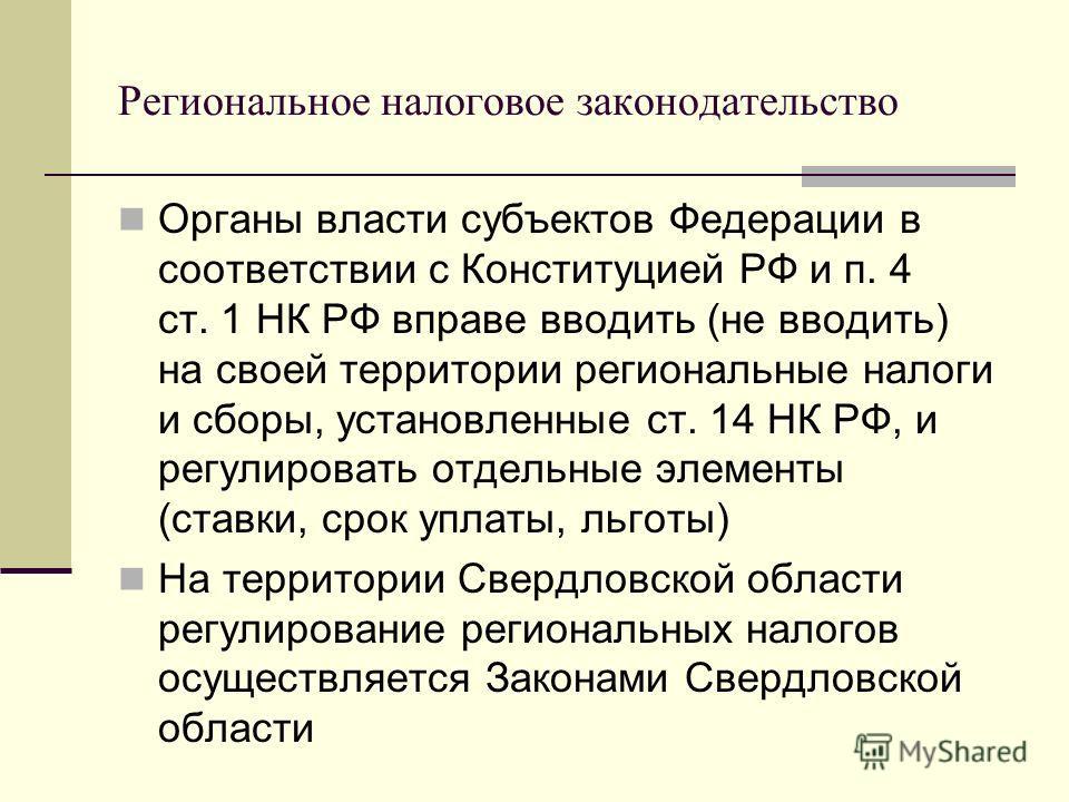 Региональное налоговое законодательство Органы власти субъектов Федерации в соответствии с Конституцией РФ и п. 4 ст. 1 НК РФ вправе вводить (не вводить) на своей территории региональные налоги и сборы, установленные ст. 14 НК РФ, и регулировать отде